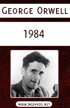 1984 - Mil Novecentos e Oitenta e Quatro - George Orwell